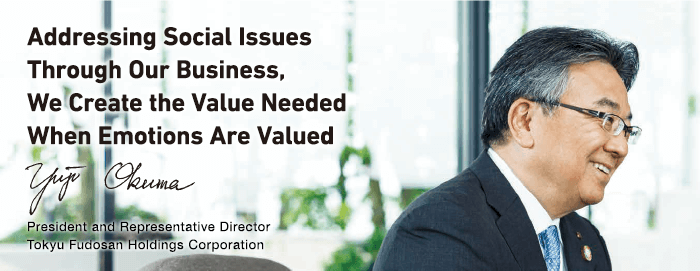 Addressing Social Issues Through Our Business, We Create the Value Needed When Emotions Are Valued Yuji Okuma President and Representative Director Tokyu Fudosan Holdings Corporation