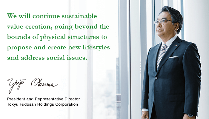We will continue sustainable value creation, going beyond the bounds of physical structures to propose and create new lifestyles and address social issues. Yuji Okuma President and Representative Director Tokyu Fudosan Holdings Corporation